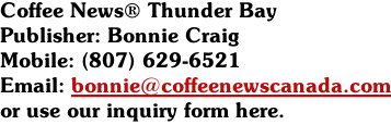 Coffee News® Thunder Bay  Publisher: Bonnie Craig  Mobile: (807) 629-6521 Email: bonnie@coffeenewscanada.com or use our inquiry form here.
